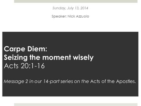Carpe Diem: Seizing the moment wisely Acts 20:1-16 Message 2 in our 14-part series on the Acts of the Apostles. Sunday, July 13, 2014 Speaker: Nick Azzuolo.