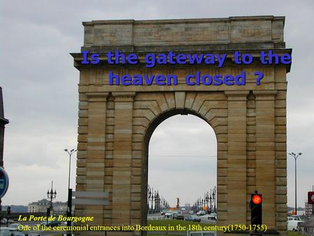 Is the gateway to the heaven closed ? La Porte de Bourgogne One of the ceremonial entrances into Bordeaux in the 18th century(1750-1755)
