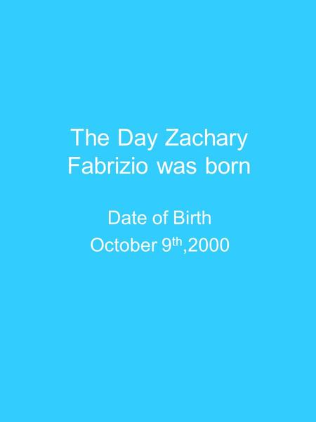 The Day Zachary Fabrizio was born Date of Birth October 9 th,2000.