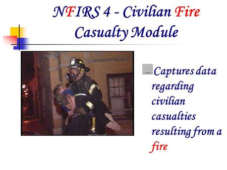 NFIRS 4 - Civilian Fire Casualty Module Captures data regarding civilian casualties resulting from a fire.