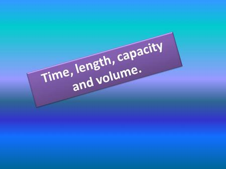 Time, length, capacity and volume. Measurements must have a number and a unit.