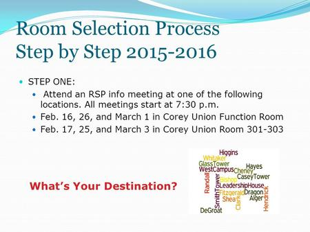 Room Selection Process Step by Step 2015-2016 STEP ONE: Attend an RSP info meeting at one of the following locations. All meetings start at 7:30 p.m. Feb.