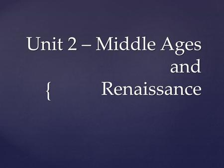 { Unit 2 – Middle Ages and Renaissance. 476 1450 400 600 Christian 600 850 Gregorian plainsong 850 1150 Polyphony 1150 1450 Gothic.