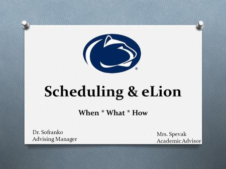 Scheduling & eLion When * What * How Mrs. Spevak Academic Advisor Dr. Sofranko Advising Manager.
