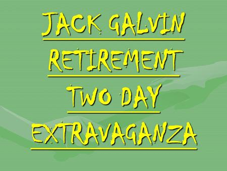 JACK GALVIN RETIREMENT TWO DAY EXTRAVAGANZA JACK GALVIN RETIREMENT TWO DAY EXTRAVAGANZA.