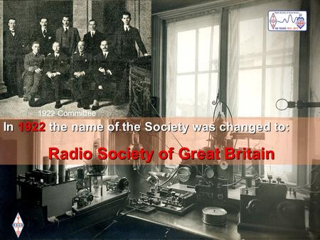 Working for the future of Amateur Radio visionvaluesteamwork Radio Society of Great Britain In 1922 the name of the Society was changed to: Radio Society.