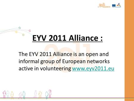 EYV 2011 Alliance : The EYV 2011 Alliance is an open and informal group of European networks active in volunteering www.eyv2011.euwww.eyv2011.eu.