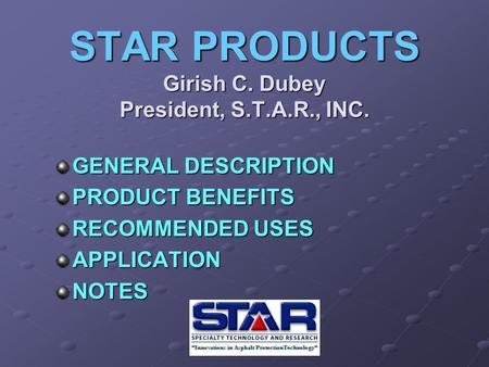 STAR PRODUCTS Girish C. Dubey President, S.T.A.R., INC. GENERAL DESCRIPTION PRODUCT BENEFITS RECOMMENDED USES APPLICATIONNOTES.
