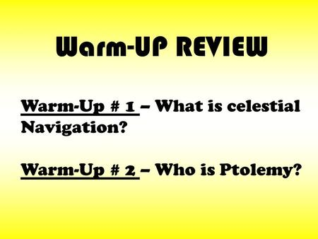 Warm-Up # 1 – What is celestial Navigation? Warm-Up # 2 – Who is Ptolemy? Warm-UP REVIEW.