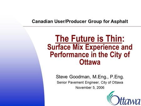 The Future is Thin: Surface Mix Experience and Performance in the City of Ottawa Steve Goodman, M.Eng., P.Eng. Senior Pavement Engineer, City of Ottawa.