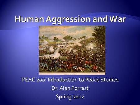 PEAC 200: Introduction to Peace Studies Dr. Alan Forrest Spring 2012.