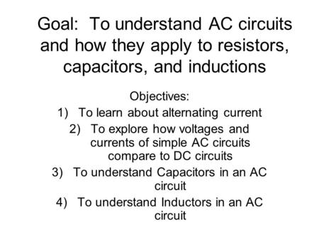 Goal: To understand AC circuits and how they apply to resistors, capacitors, and inductions Objectives: 1)To learn about alternating current 2)To explore.