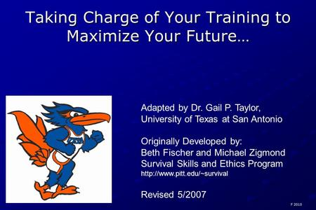 Taking Charge of Your Training to Maximize Your Future… Adapted by Dr. Gail P. Taylor, University of Texas at San Antonio Originally Developed by: Beth.