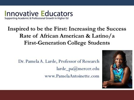 Inspired to be the First: Increasing the Success Rate of African American & Latino/a First-Generation College Students Dr. Pamela A. Larde, Professor of.
