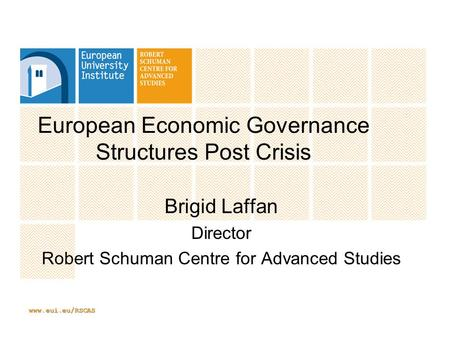 Www.eui.eu/RSCAS European Economic Governance Structures Post Crisis Brigid Laffan Director Robert Schuman Centre for Advanced Studies.