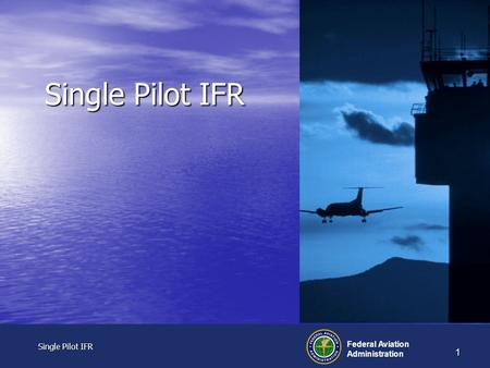Single Pilot IFR Single Pilot IFR Federal Aviation Administration 1 Single Pilot IFR.