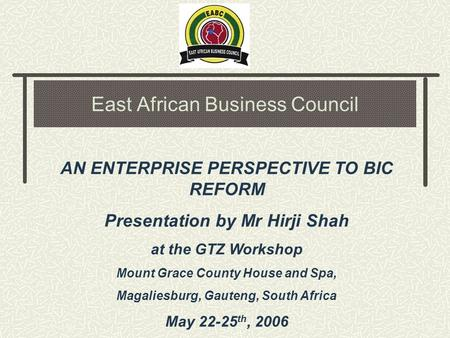 East African Business Council AN ENTERPRISE PERSPECTIVE TO BIC REFORM Presentation by Mr Hirji Shah at the GTZ Workshop Mount Grace County House and Spa,