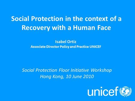 Social Protection in the context of a Recovery with a Human Face Isabel Ortiz Associate Director Policy and Practice UNICEF Social Protection Floor Initiative.