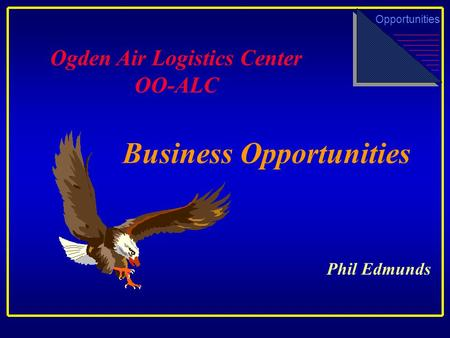 Business Opportunities Ogden Air Logistics Center OO-ALC Opportunities Phil Edmunds.