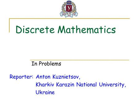 Discrete Mathematics Reporter: Anton Kuznietsov, Kharkiv Karazin National University, Ukraine In Problems.