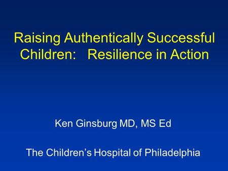 Raising Authentically Successful Children: Resilience in Action Ken Ginsburg MD, MS Ed The Children's Hospital of Philadelphia.