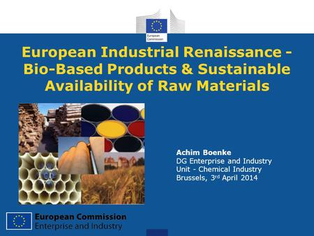 European Industrial Renaissance - Bio-Based Products & Sustainable Availability of Raw Materials Achim Boenke DG Enterprise and Industry Unit - Chemical.