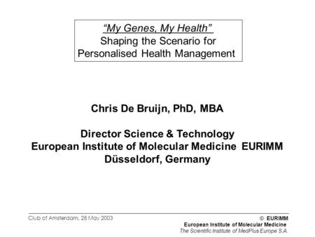"© EURIMM European Institute of Molecular Medicine The Scientific Institute of MedPlus Europe S.A. Club of Amsterdam, 28 May 2003 ""My Genes, My Health"""