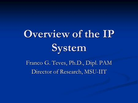 Overview of the IP System Franco G. Teves, Ph.D., Dipl. PAM Director of Research, MSU-IIT.