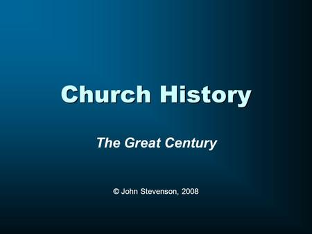 Church History The Great Century © John Stevenson, 2008.