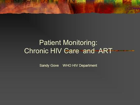 Patient Monitoring: Chronic HIV Care and ART Sandy Gove WHO HIV Department.