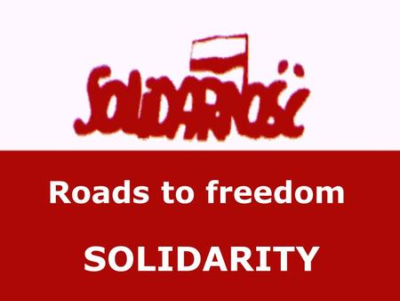 Roads to freedom SOLIDARITY. Sandwiched between Germany and Russia, Poland is under constant threat of invasion from the time of its formation in the.