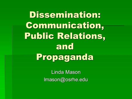 Dissemination: Communication, Public Relations, and Propaganda Linda Mason