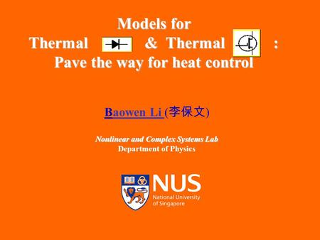 IMS, 26 Nov 2004 1 Models for Thermal & Thermal : Pave the way for heat control Baowen Li ( 李保文 ) Nonlinear and Complex Systems Lab Department of Physics.