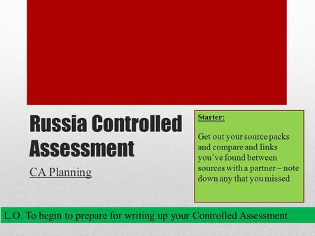 Russia Controlled Assessment CA Planning L.O. To begin to prepare for writing up your Controlled Assessment Starter: Get out your source packs and compare.