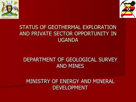 STATUS OF GEOTHERMAL EXPLORATION AND PRIVATE SECTOR OPPORTUNITY IN UGANDA DEPARTMENT OF GEOLOGICAL SURVEY AND MINES MINISTRY OF ENERGY AND MINERAL DEVELOPMENT.