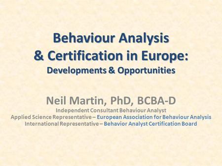 Behaviour Analysis & Certification in Europe: Developments & Opportunities Neil Martin, PhD, BCBA-D Independent Consultant Behaviour Analyst Applied Science.