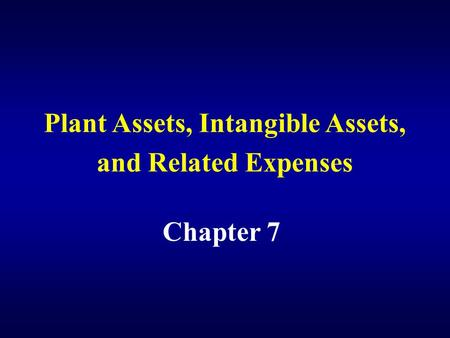 Plant Assets, Intangible Assets, and Related Expenses Chapter 7.