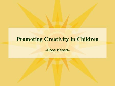 Promoting Creativity in Children -Elyse Kebert-. Creativity What is it? Why is it important? How can we support and promote it?