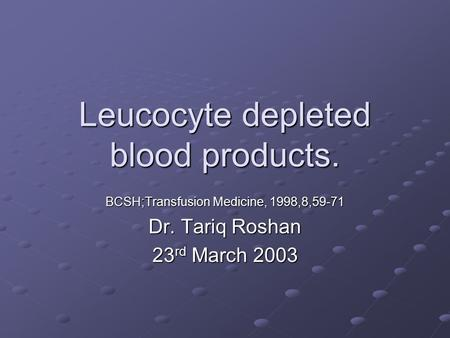Leucocyte depleted blood products. BCSH;Transfusion Medicine, 1998,8,59-71 Dr. Tariq Roshan 23 rd March 2003.