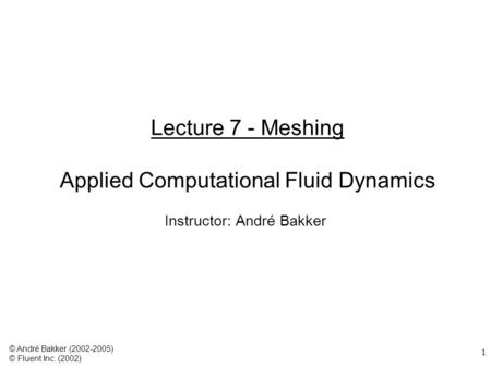 1 Lecture 7 - Meshing Applied Computational Fluid Dynamics Instructor: André Bakker © André Bakker (2002-2005) © Fluent Inc. (2002)