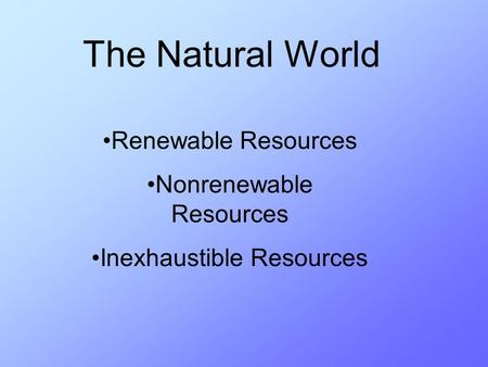 The Natural World Renewable Resources Nonrenewable Resources Inexhaustible Resources.