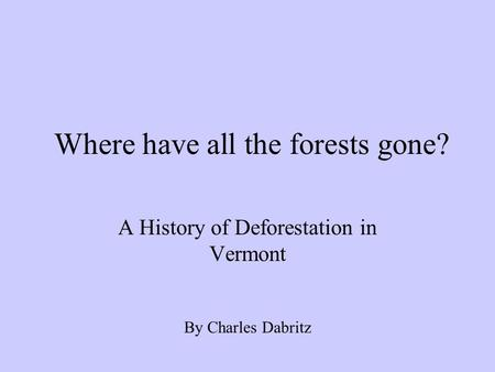 Where have all the forests gone? A History of Deforestation in Vermont By Charles Dabritz.