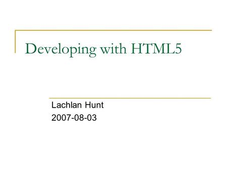 Developing with HTML5 Lachlan Hunt 2007-08-03. ? WHATWG The Web Hypertext Application Technology Working Group.