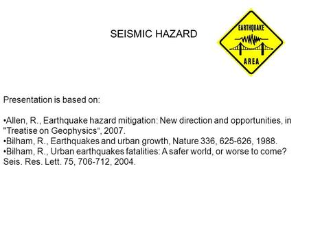 "SEISMIC HAZARD Presentation is based on: Allen, R., Earthquake hazard mitigation: New direction and opportunities, in Treatise on Geophysics"", 2007. Bilham,"
