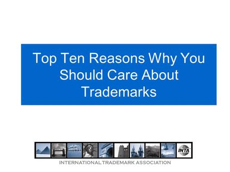 INTERNATIONAL TRADEMARK ASSOCIATION Top Ten Reasons Why You Should Care About Trademarks.