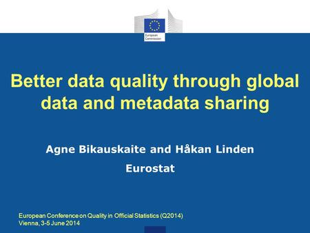 Better data quality through global data and metadata sharing Agne Bikauskaite and Håkan Linden Eurostat European Conference on Quality in Official Statistics.