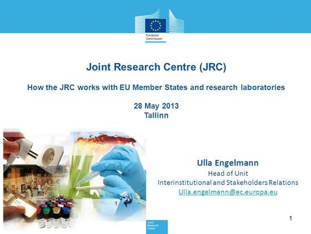 1 Joint Research Centre (JRC) How the JRC works with EU Member States and research laboratories 28 May 2013 Tallinn Ulla Engelmann Head of Unit Interinstitutional.