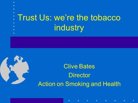Trust Us: we're the tobacco industry Clive Bates Director Action on Smoking and Health.