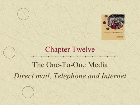 Chapter Twelve The One-To-One Media Direct mail, Telephone and Internet.
