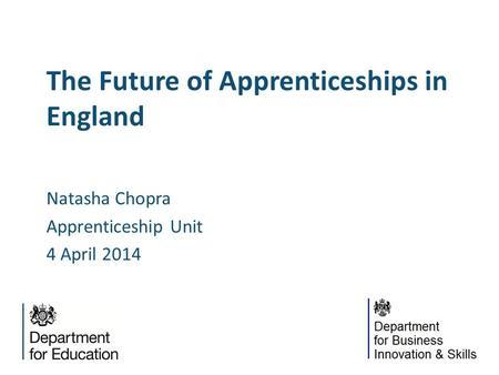 The Future of Apprenticeships in England Natasha Chopra Apprenticeship Unit 4 April 2014.